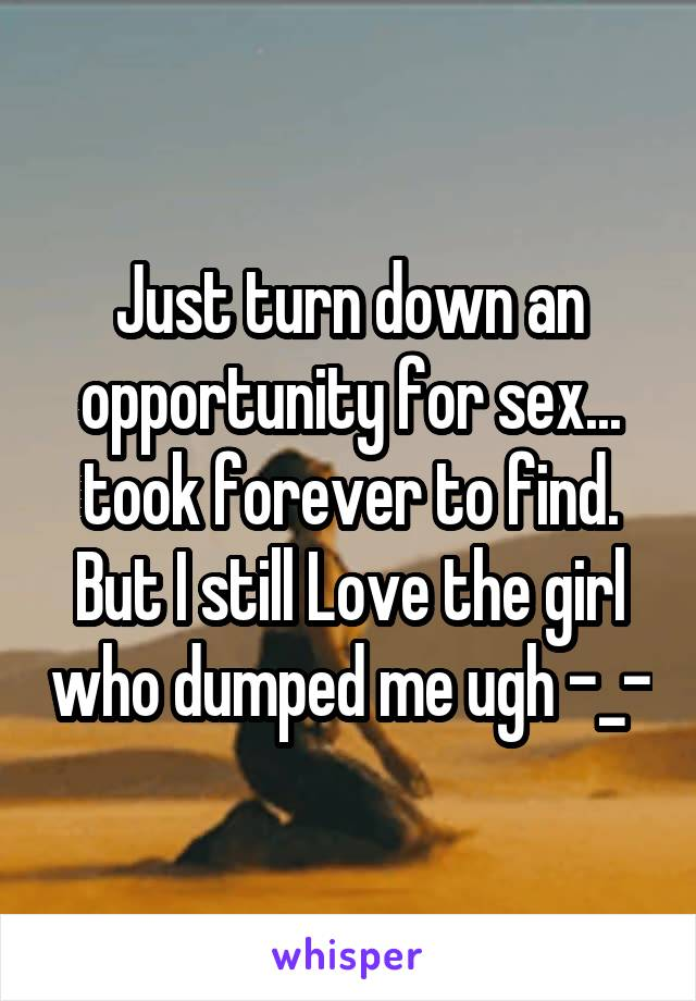 Just turn down an opportunity for sex... took forever to find. But I still Love the girl who dumped me ugh -_-