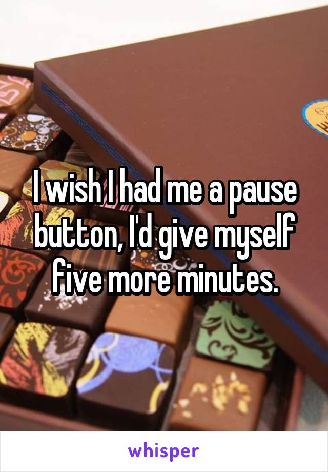 I wish I had me a pause button, I'd give myself five more minutes.