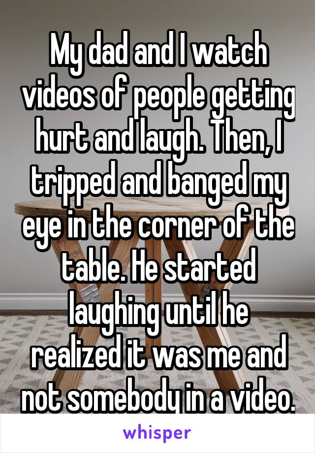 My dad and I watch videos of people getting hurt and laugh. Then, I tripped and banged my eye in the corner of the table. He started laughing until he realized it was me and not somebody in a video.
