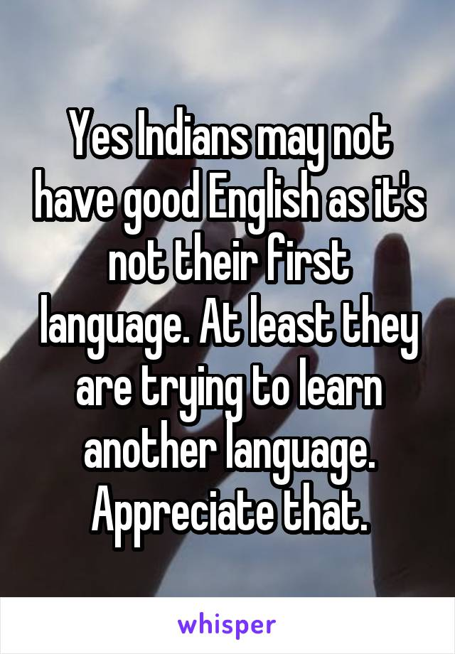 Yes Indians may not have good English as it's not their first language. At least they are trying to learn another language. Appreciate that.
