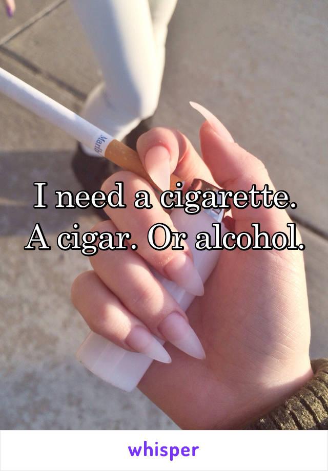 I need a cigarette. A cigar. Or alcohol.