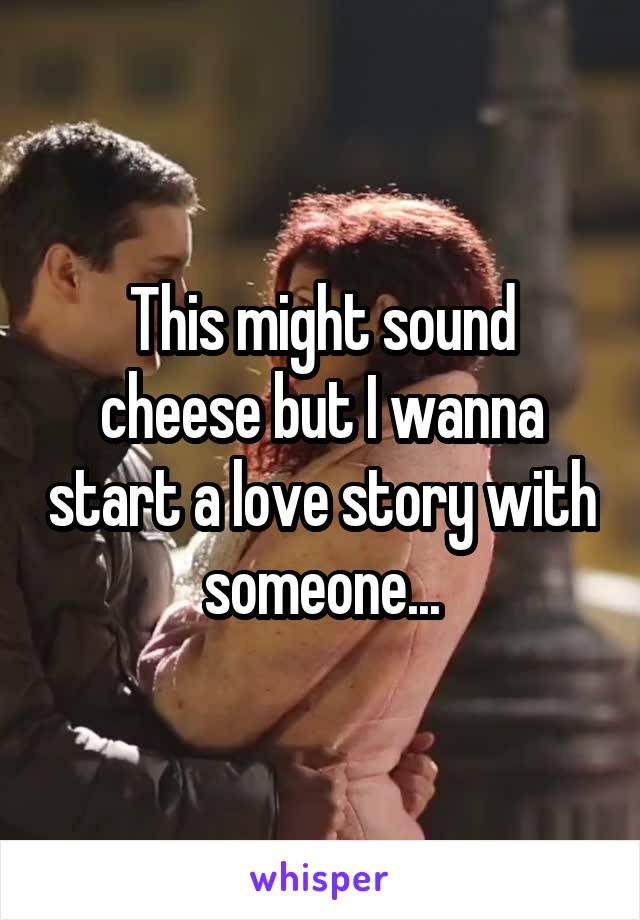 This might sound cheese but I wanna start a love story with someone...