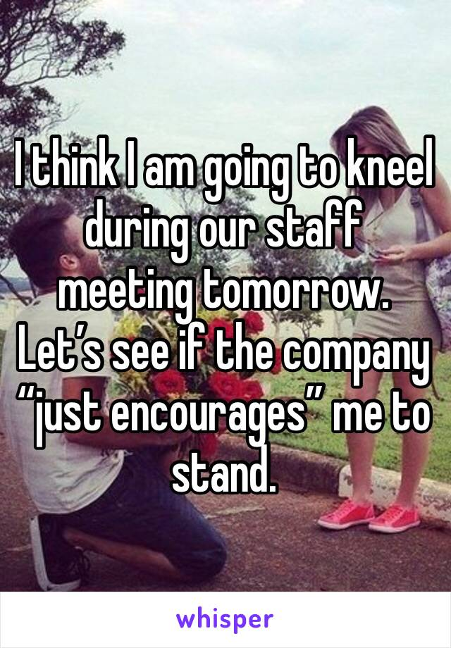 """I think I am going to kneel during our staff meeting tomorrow.  Let's see if the company """"just encourages"""" me to stand."""