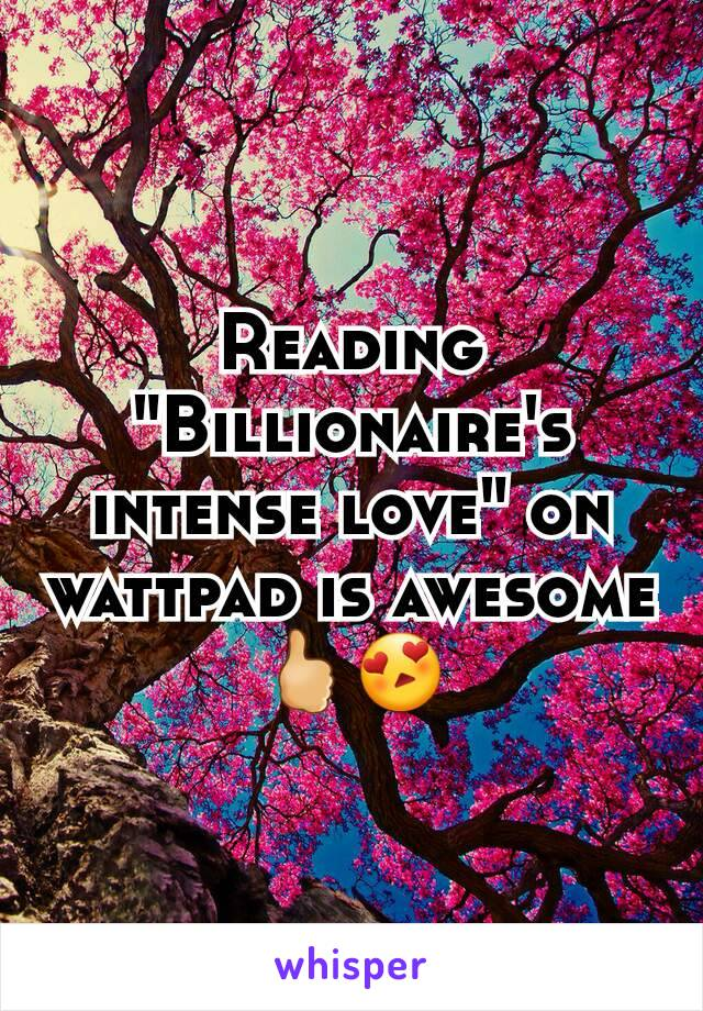 """Reading """"Billionaire's intense love"""" on wattpad is awesome🖒😍"""