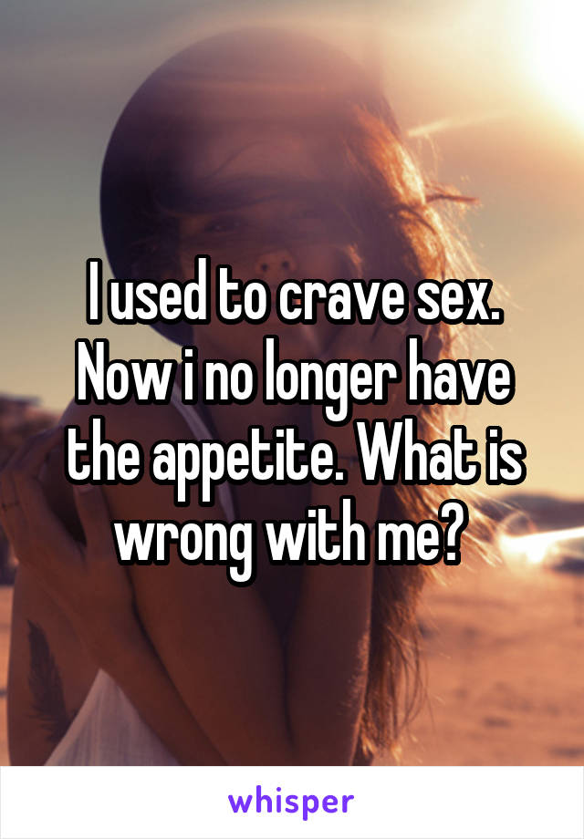 I used to crave sex. Now i no longer have the appetite. What is wrong with me?