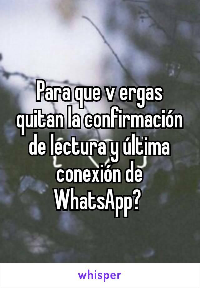 Para que v ergas quitan la confirmación de lectura y última conexión de WhatsApp?