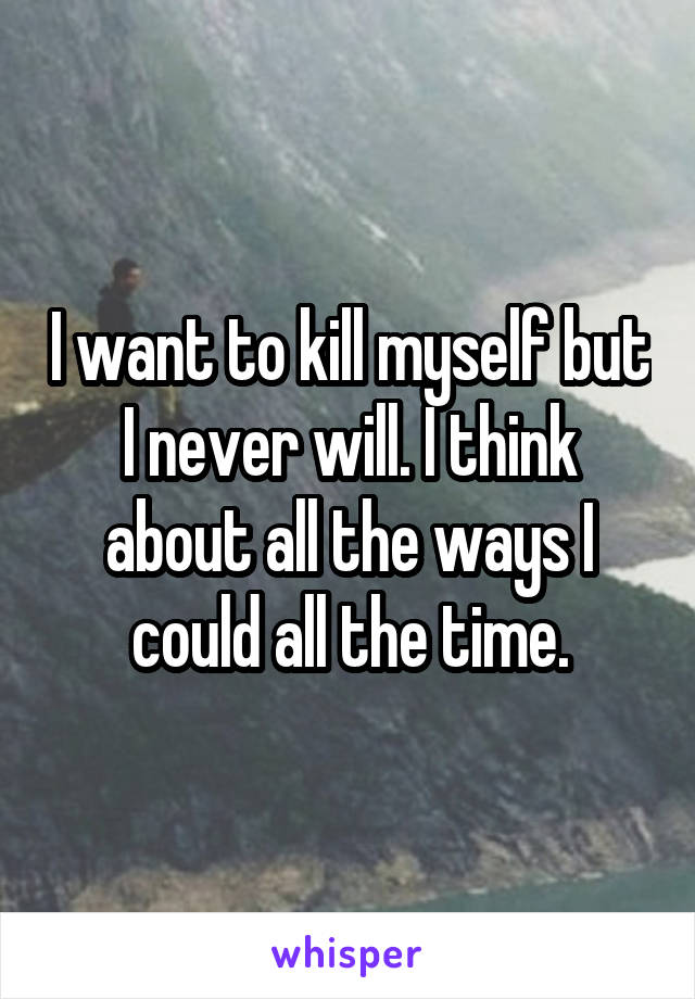 I want to kill myself but I never will. I think about all the ways I could all the time.