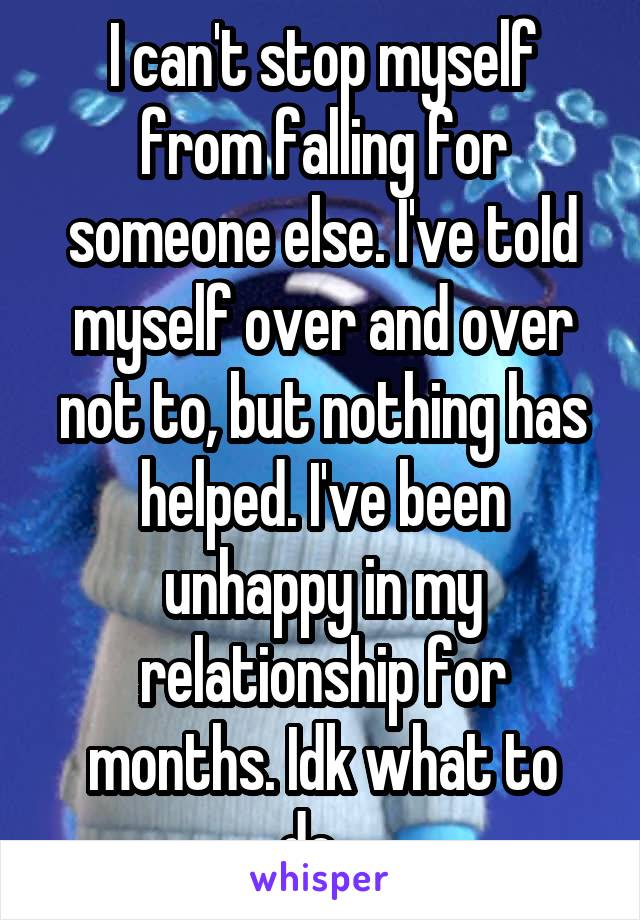 I can't stop myself from falling for someone else. I've told myself over and over not to, but nothing has helped. I've been unhappy in my relationship for months. Idk what to do...