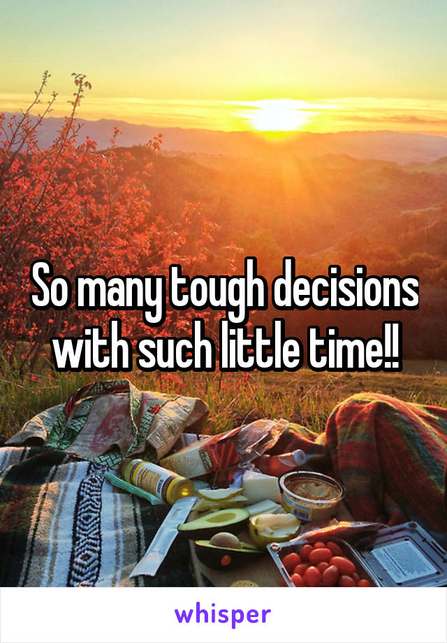 So many tough decisions with such little time!!