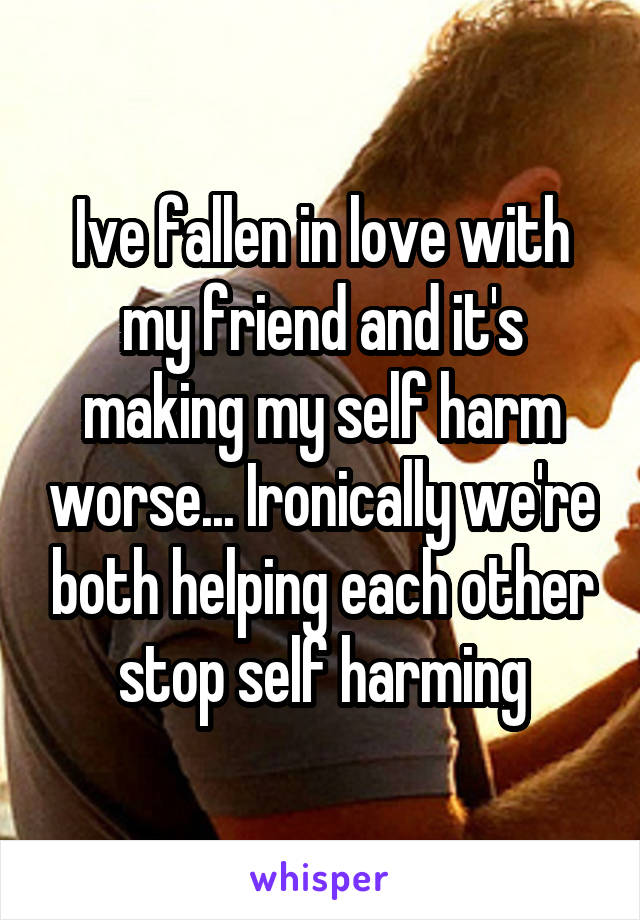 Ive fallen in love with my friend and it's making my self harm worse... Ironically we're both helping each other stop self harming