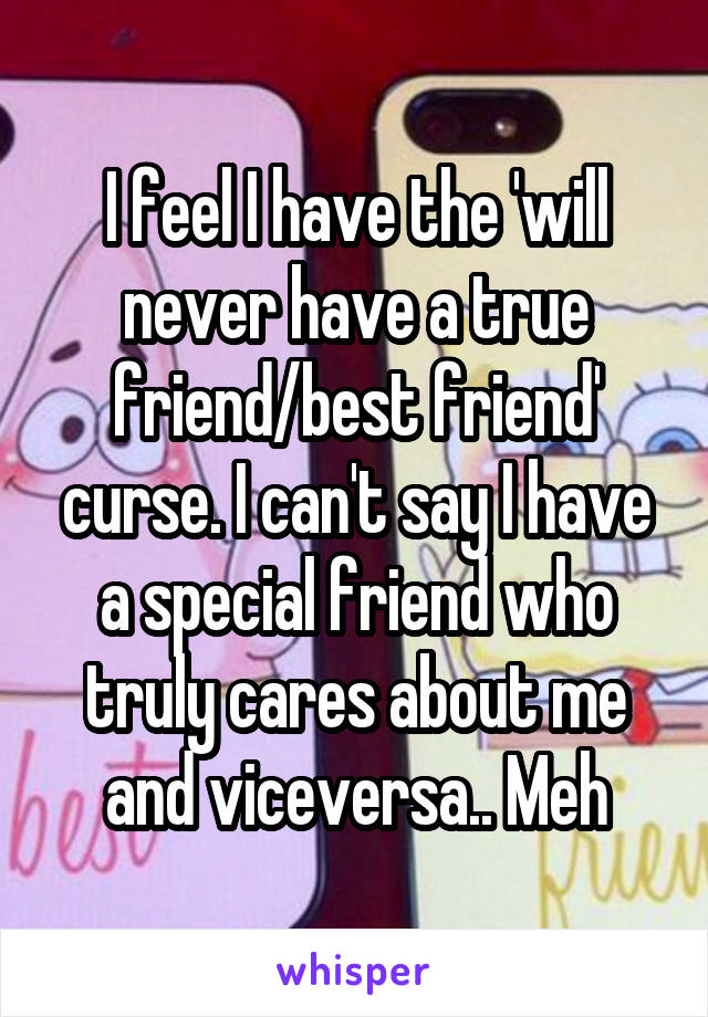 I feel I have the 'will never have a true friend/best friend' curse. I can't say I have a special friend who truly cares about me and viceversa.. Meh