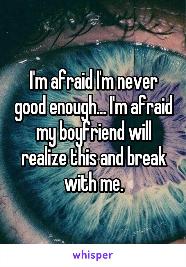 I'm afraid I'm never good enough... I'm afraid my boyfriend will realize this and break with me.