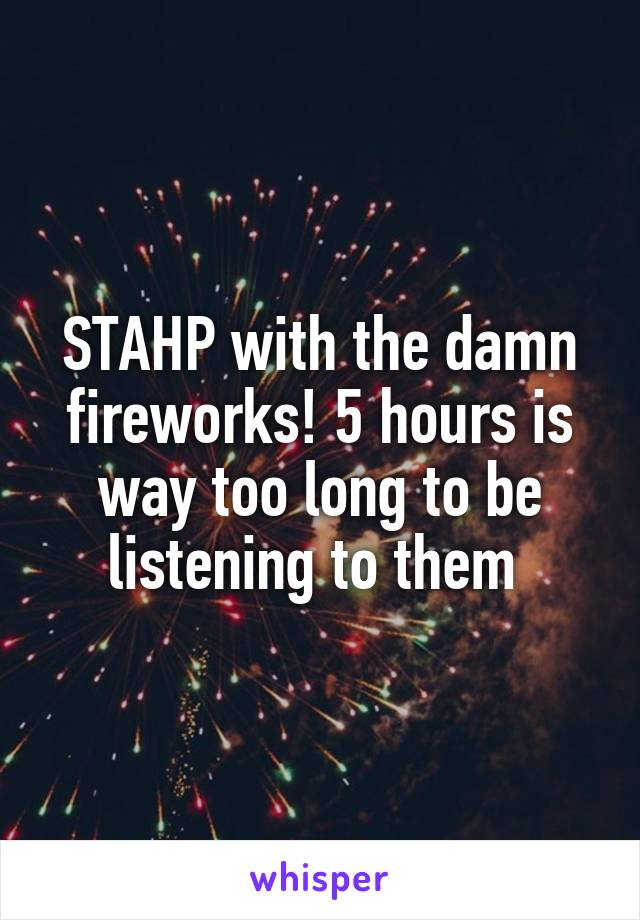 STAHP with the damn fireworks! 5 hours is way too long to be listening to them