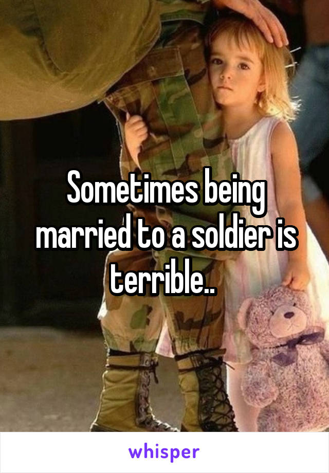 Sometimes being married to a soldier is terrible..
