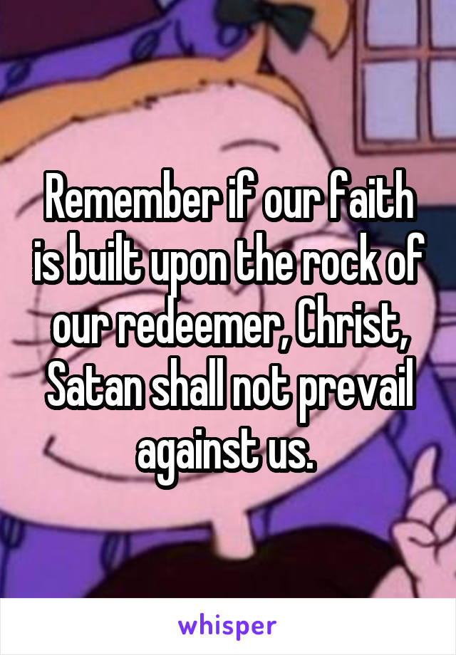 Remember if our faith is built upon the rock of our redeemer, Christ, Satan shall not prevail against us.