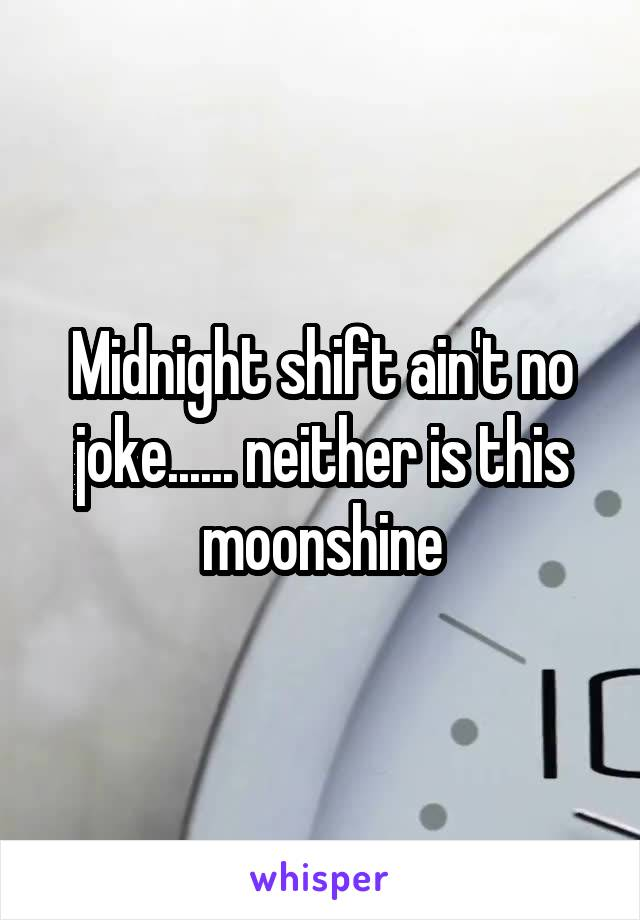 Midnight shift ain't no joke...... neither is this moonshine