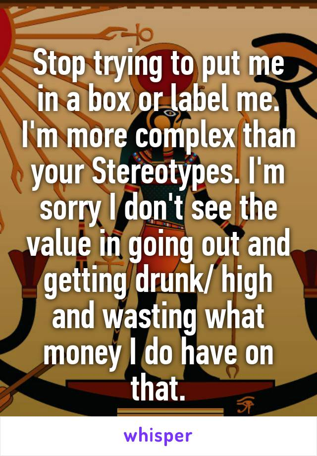 Stop trying to put me in a box or label me. I'm more complex than your Stereotypes. I'm sorry I don't see the value in going out and getting drunk/ high and wasting what money I do have on that.