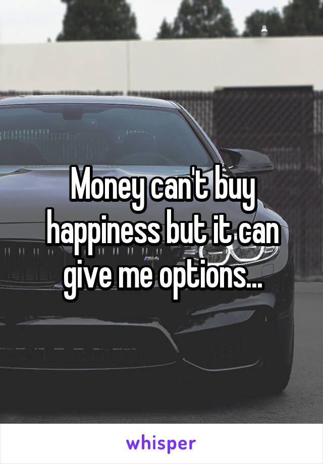 Money can't buy happiness but it can give me options...