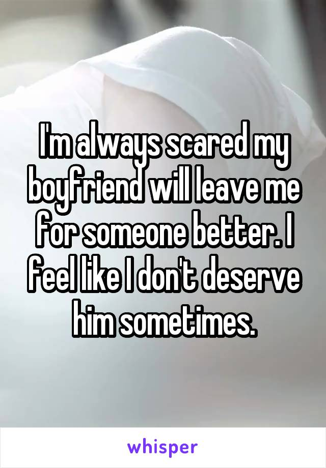 I'm always scared my boyfriend will leave me for someone better. I feel like I don't deserve him sometimes.