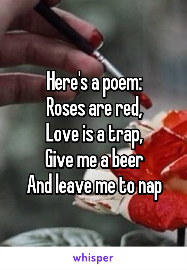 Here's a poem: Roses are red, Love is a trap, Give me a beer And leave me to nap