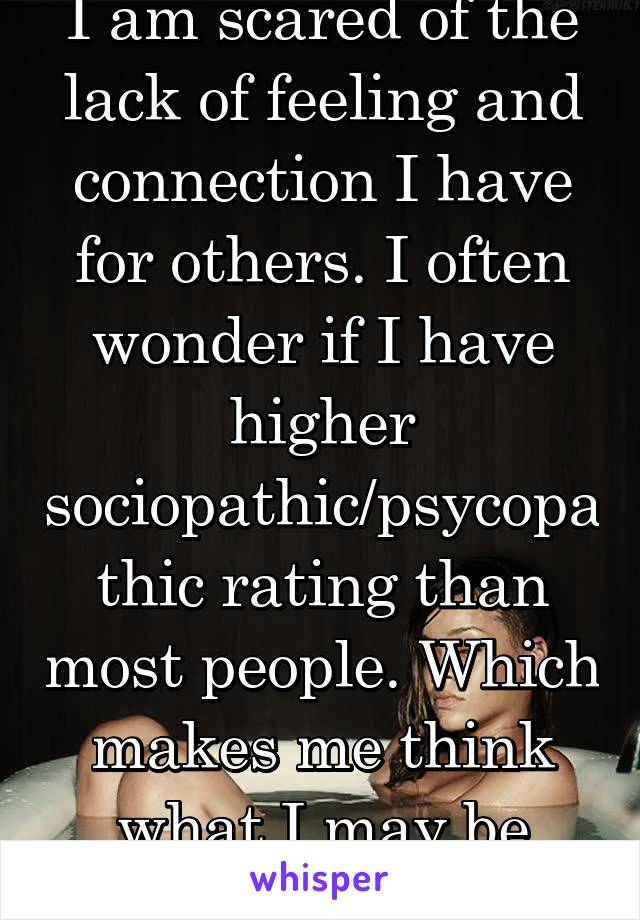 I am scared of the lack of feeling and connection I have for others. I often wonder if I have higher sociopathic/psycopathic rating than most people. Which makes me think what I may be capable of