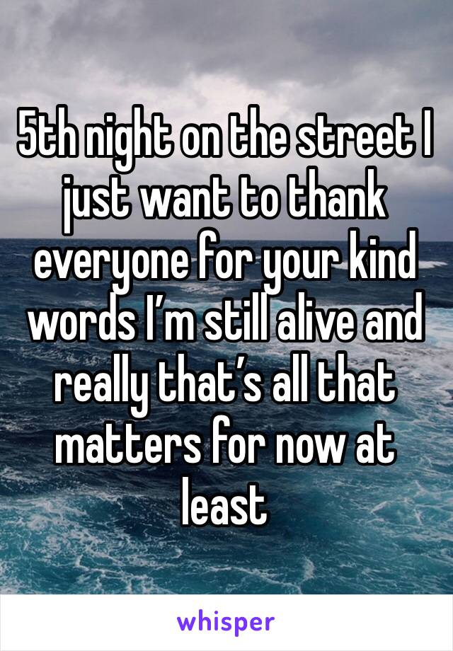 5th night on the street I just want to thank everyone for your kind words I'm still alive and really that's all that matters for now at least