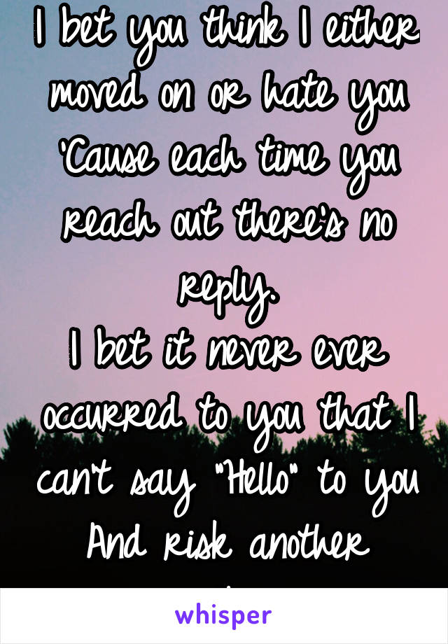 """I bet you think I either moved on or hate you 'Cause each time you reach out there's no reply. I bet it never ever occurred to you that I can't say """"Hello"""" to you And risk another goodbye."""