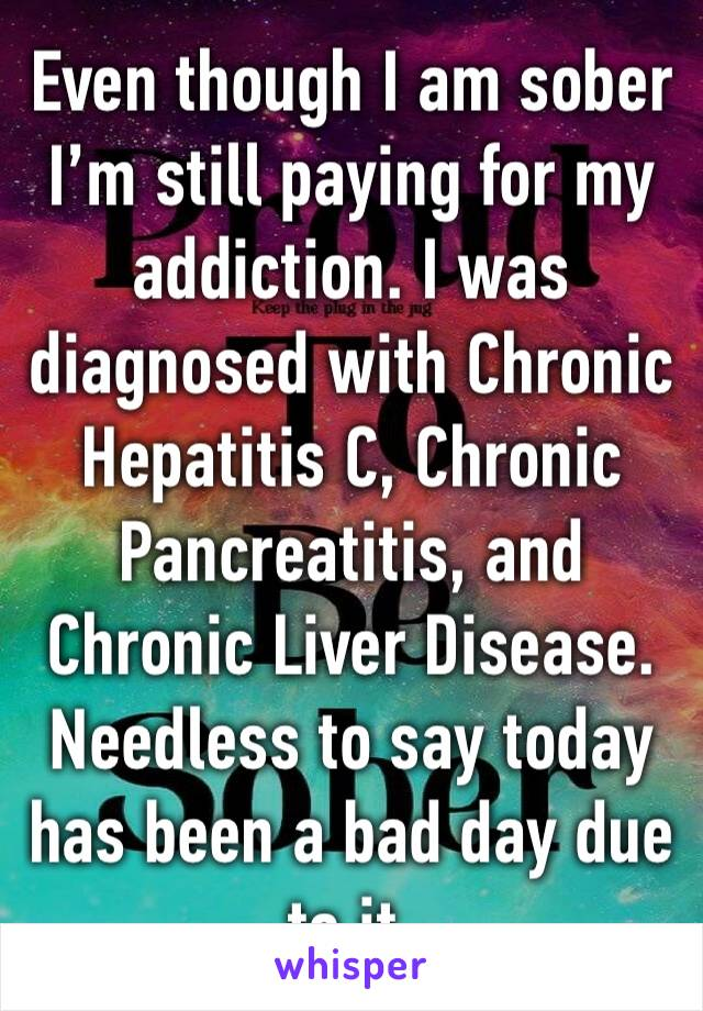 Even though I am sober I'm still paying for my addiction. I was diagnosed with Chronic Hepatitis C, Chronic Pancreatitis, and Chronic Liver Disease. Needless to say today has been a bad day due to it.