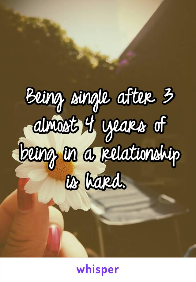 Being single after 3 almost 4 years of being in a relationship is hard.