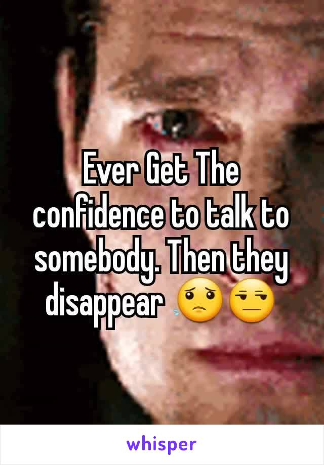 Ever Get The confidence to talk to somebody. Then they disappear 😟😒