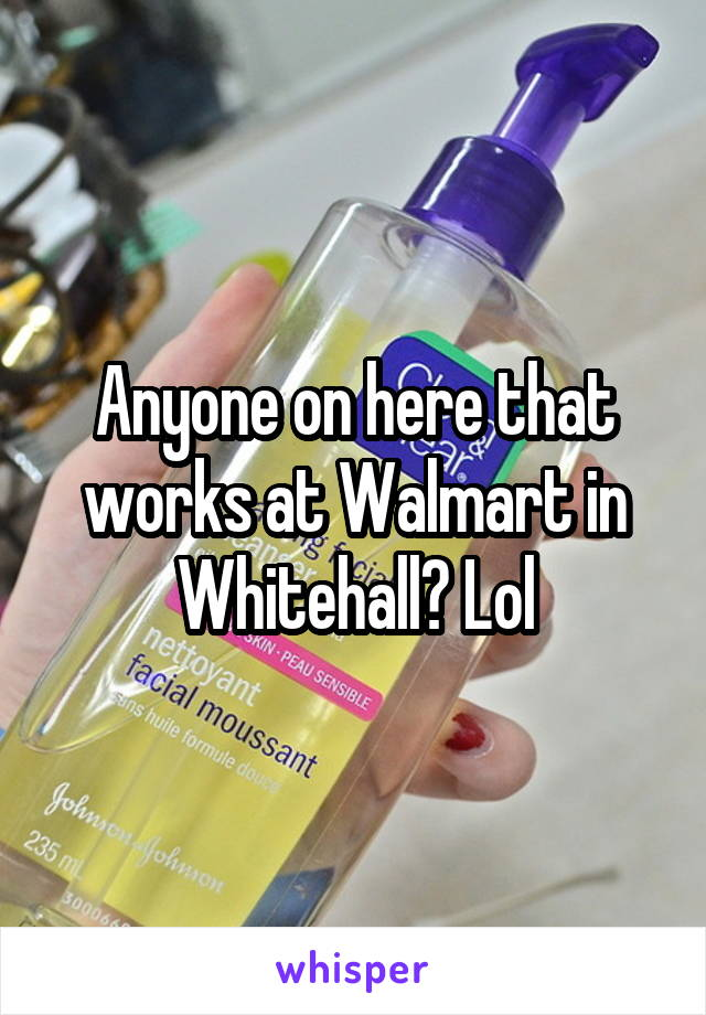 Anyone on here that works at Walmart in Whitehall? Lol