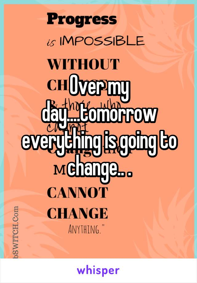Over my day....tomorrow everything is going to change.. .