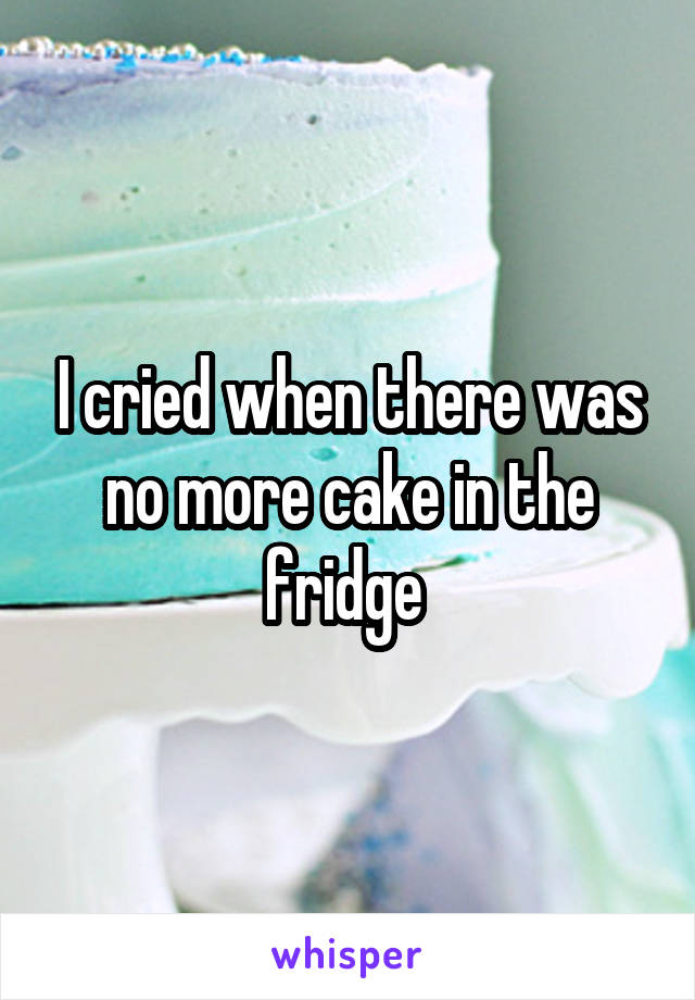 I cried when there was no more cake in the fridge