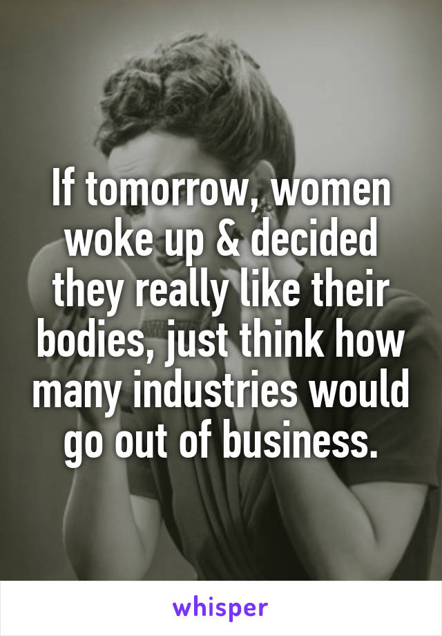 If tomorrow, women woke up & decided they really like their bodies, just think how many industries would go out of business.