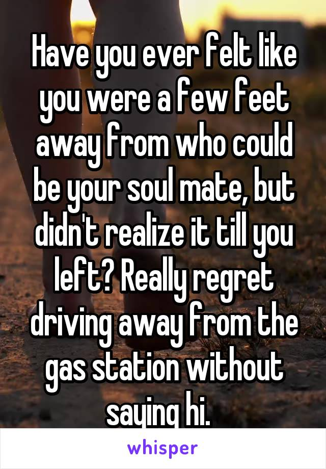 Have you ever felt like you were a few feet away from who could be your soul mate, but didn't realize it till you left? Really regret driving away from the gas station without saying hi.