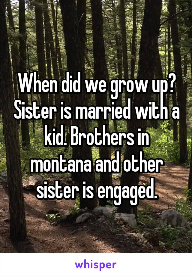 When did we grow up? Sister is married with a kid. Brothers in montana and other sister is engaged.