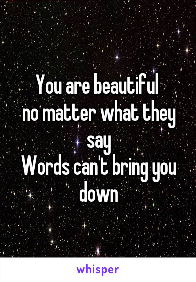 You are beautiful  no matter what they say Words can't bring you down