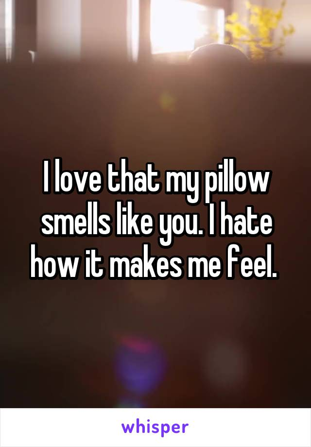 I love that my pillow smells like you. I hate how it makes me feel.