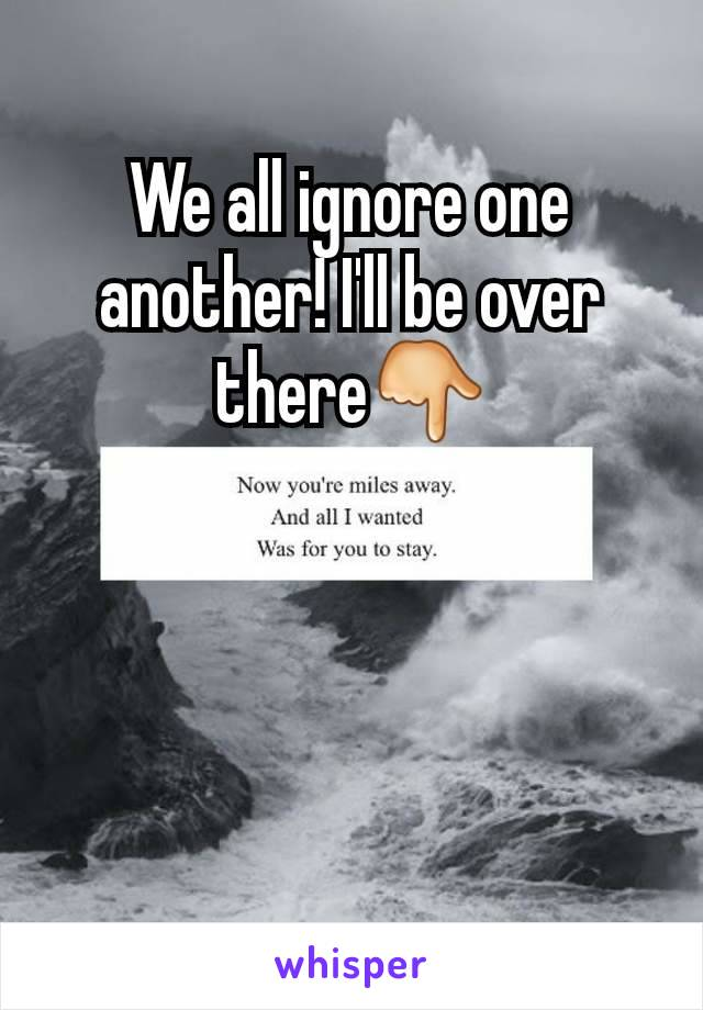 We all ignore one another! I'll be over there👇