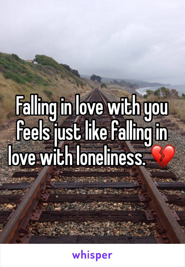 Falling in love with you feels just like falling in love with loneliness. 💔