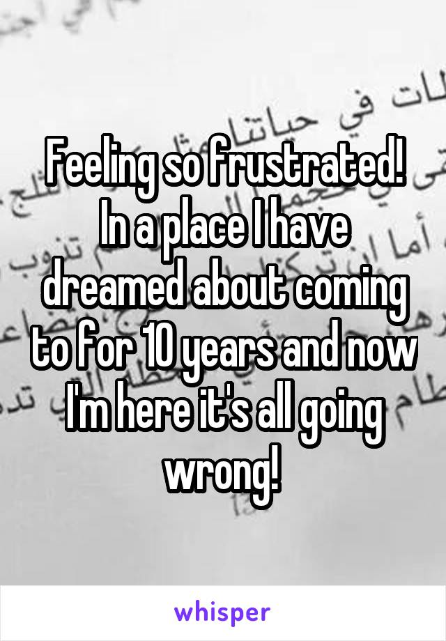 Feeling so frustrated! In a place I have dreamed about coming to for 10 years and now I'm here it's all going wrong!