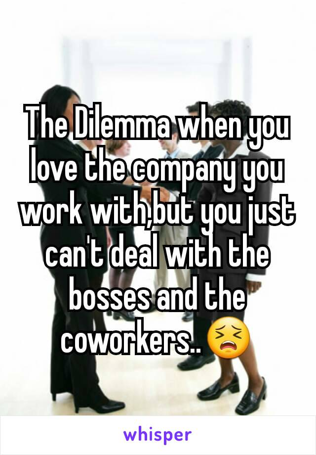 The Dilemma when you love the company you work with,but you just can't deal with the bosses and the coworkers..😣