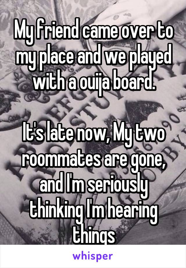My friend came over to my place and we played with a ouija board.  It's late now, My two roommates are gone, and I'm seriously thinking I'm hearing things