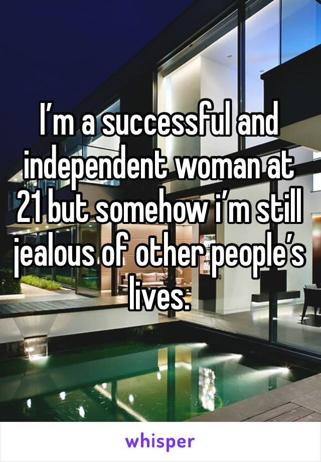 I'm a successful and independent woman at 21 but somehow i'm still jealous of other people's lives.