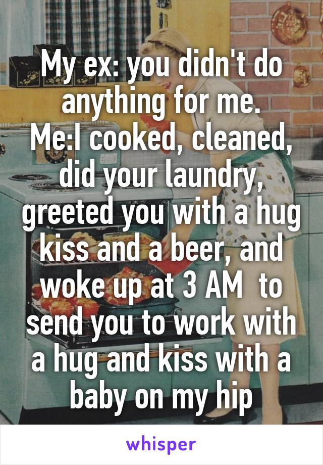 My ex: you didn't do anything for me. Me:I cooked, cleaned, did your laundry, greeted you with a hug kiss and a beer, and woke up at 3 AM  to send you to work with a hug and kiss with a baby on my hip