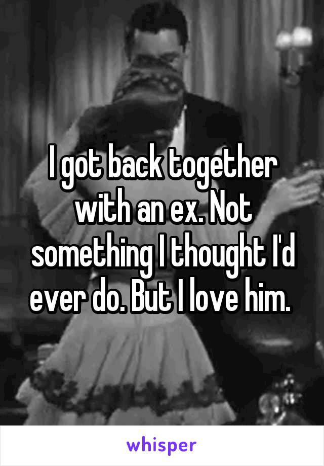 I got back together with an ex. Not something I thought I'd ever do. But I love him.
