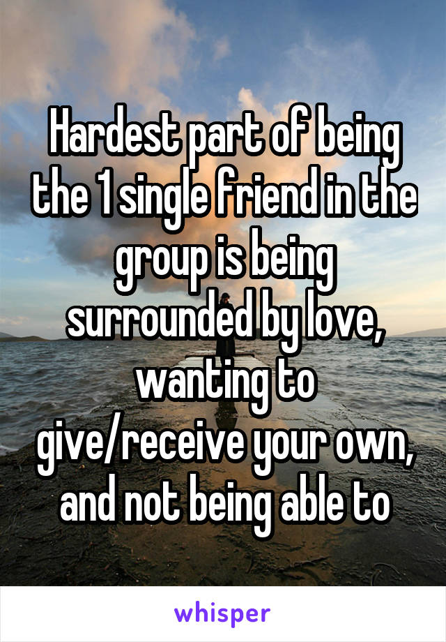 Hardest part of being the 1 single friend in the group is being surrounded by love, wanting to give/receive your own, and not being able to