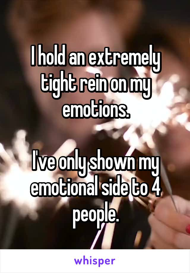 I hold an extremely tight rein on my emotions.  I've only shown my emotional side to 4 people.