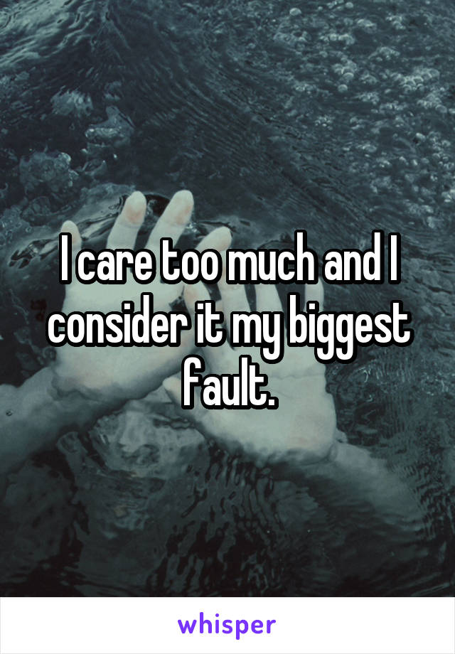 I care too much and I consider it my biggest fault.