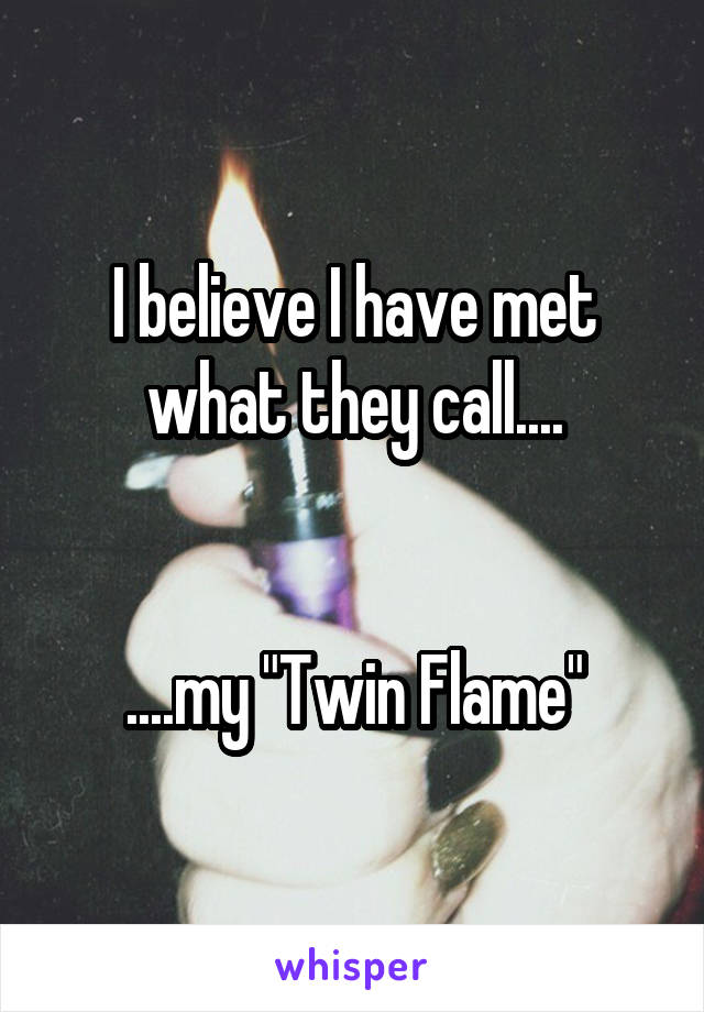 """I believe I have met what they call....   ....my """"Twin Flame"""""""